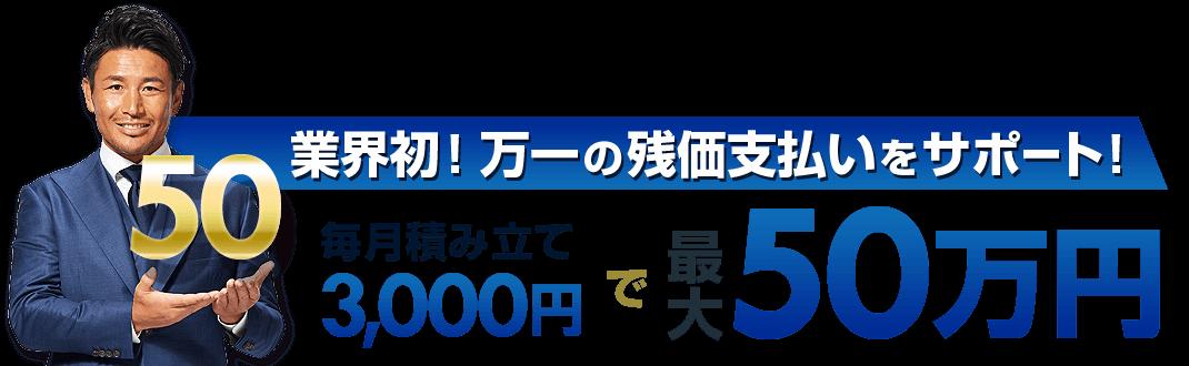 業界初!新しい安心のカタチ!万一の残価支払いを最大50万円サポート!